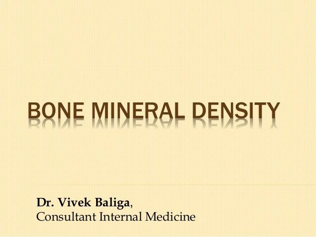 BONE MINERAL DENSITY Dr. Vivek Baliga, Consultant Internal Medicine