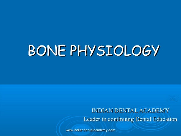 BONE PHYSIOLOGYBONE PHYSIOLOGY INDIAN DENTAL ACADEMYINDIAN DENTAL ACADEMY Leader in continuing Dental EducationLeader in c...