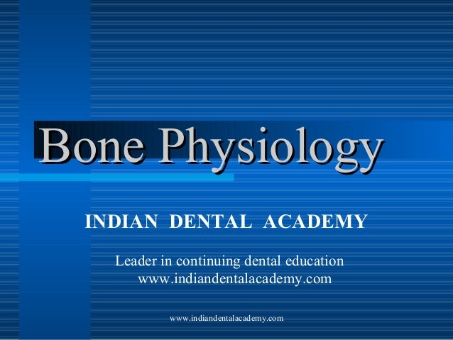 Bone Physiology INDIAN DENTAL ACADEMY Leader in continuing dental education www.indiandentalacademy.com www.indiandentalac...