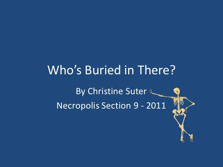Who's Buried in There?     By Christine Suter Necropolis Section 9 - 2011