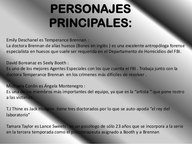 PERSONAJES                      PRINCIPALES:Emily Deschanel es Temperance Brennan :La doctora Brennan de alias huesos (Bon...