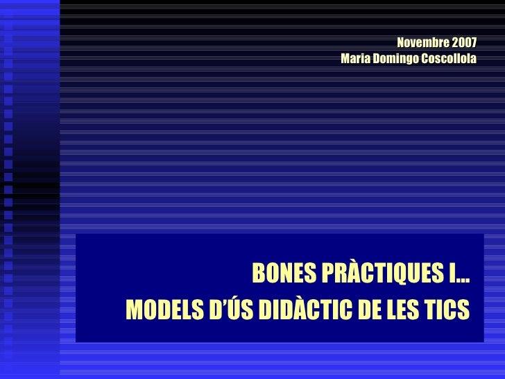 BONES PRÀCTIQUES I...  MODELS D'ÚS DIDÀCTIC DE LES TICS Novembre 2007 Maria Domingo Coscollola