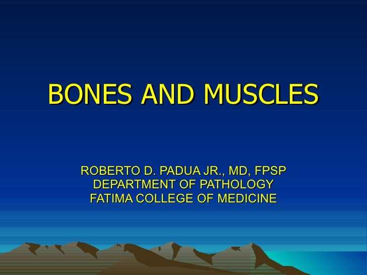 BONES AND MUSCLES ROBERTO D. PADUA JR., MD, FPSP DEPARTMENT OF PATHOLOGY FATIMA COLLEGE OF MEDICINE