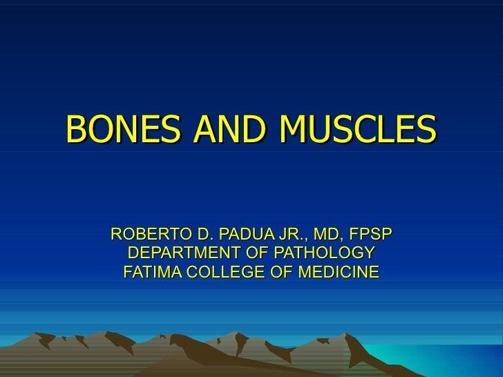 BONES AND MUSCLES ROBERTO D. PADUA JR., MD, FPSP DEPARTMENT OF PATHOLOGY FATIMA COLLEGE OF MEDICINE