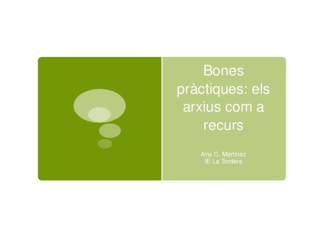Bones pràctiques: els arxius com a recurs Ana C. Martinez IE La Tordera