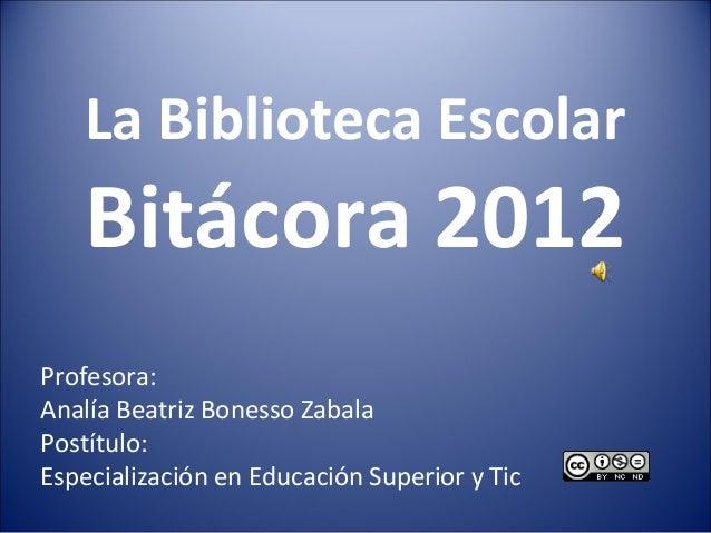 La Biblioteca Escolar    Bitácora 2012Profesora:Analía Beatriz Bonesso ZabalaPostítulo:Especialización en Educación Superi...
