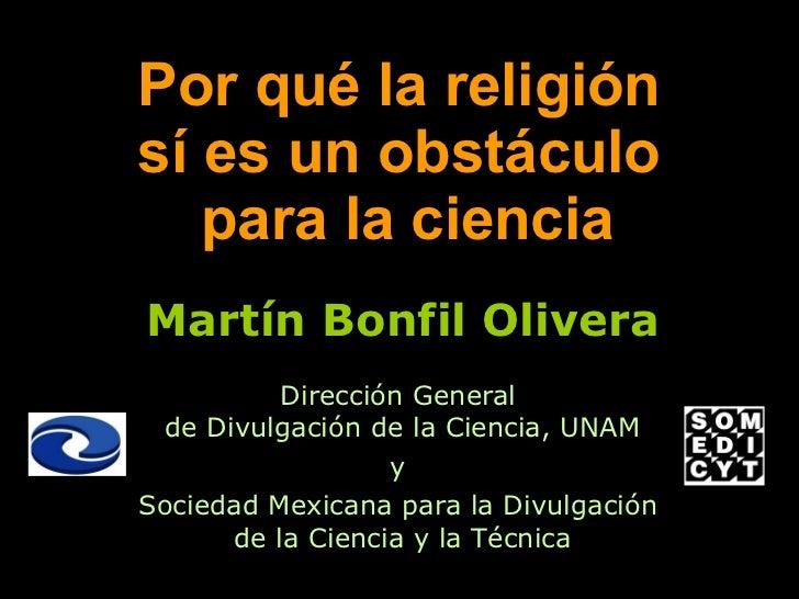 Por qué la religión  sí es un obstáculo  para la ciencia Martín Bonfil Olivera Dirección General  de Divulgación de la Cie...