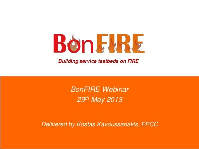 Building service testbeds on FIREBonFIRE Webinar29th May 2013Delivered by Kostas Kavoussanakis, EPCC