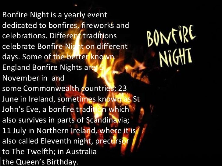 Bonfire Nightis a yearly event dedicated to bonfires, fireworks and celebrations. Different traditions celebrate Bonfire ...