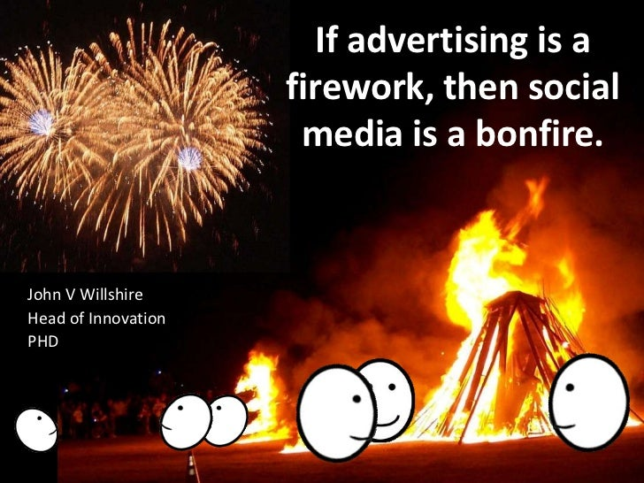 If advertising is a firework, then social media is a bonfire.<br />John V Willshire<br />Head of Innovation<br />PHD<br />