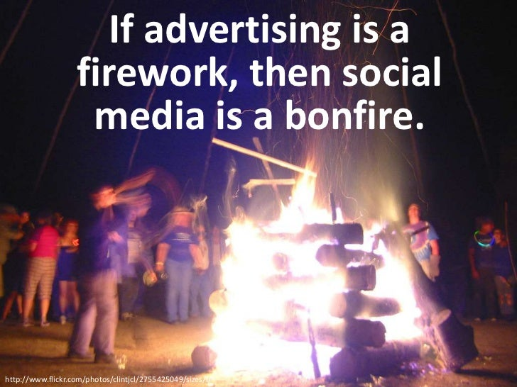If advertising is a firework, then social media is a bonfire.<br />http://www.flickr.com/photos/clintjcl/2755425049/sizes/...