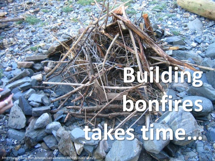 Building bonfires takes time…<br />http://www.flickr.com/photos/sarcasmette/3805363440/sizes/l/<br />