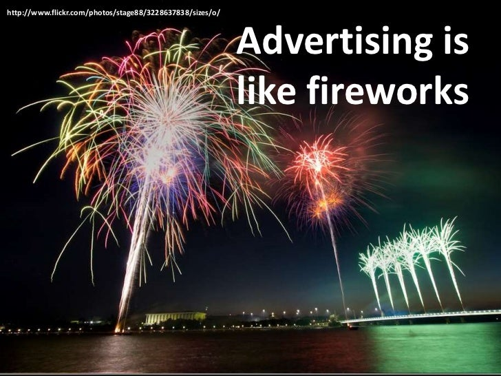 Advertising is like fireworks<br />http://www.flickr.com/photos/stage88/3228637838/sizes/o/<br />