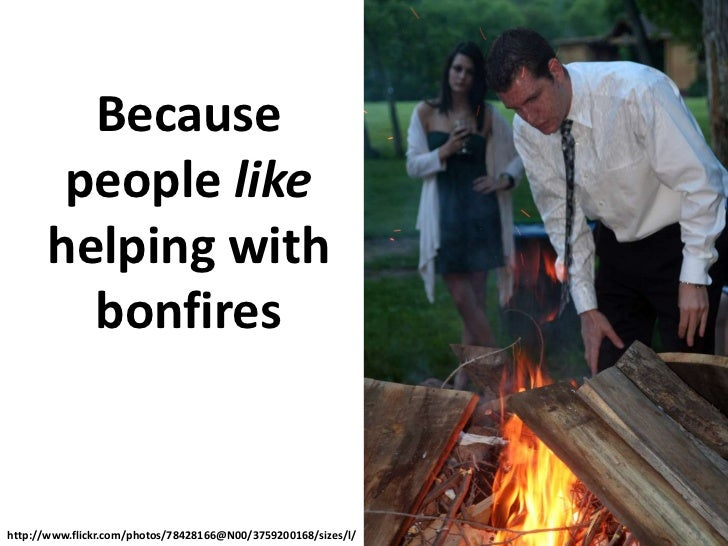 Because people like helping with bonfires<br />http://www.flickr.com/photos/78428166@N00/3759200168/sizes/l/<br />
