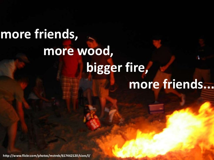 more friends, 		more wood, 				bigger fire, 						more friends...<br />http://www.flickr.com/photos/mstreb/617462120/sizes...