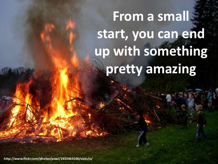 From a small start, you can end up with something pretty amazing<br />http://www.flickr.com/photos/powi/2455460100/sizes/o...