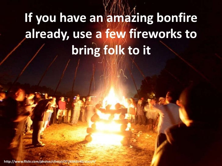 If you have an amazing bonfire already, use a few fireworks to bring folk to it<br />http://www.flickr.com/photos/clintjcl...
