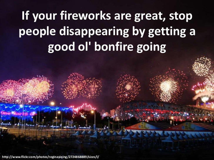 If your fireworks are great, stop people disappearing by getting a good ol' bonfire going<br />http://www.flickr.com/...