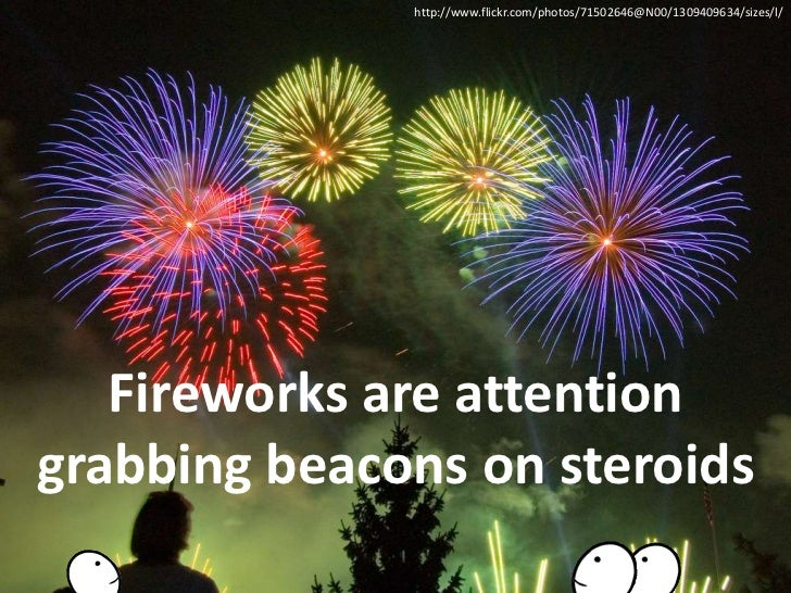 http://www.flickr.com/photos/71502646@N00/1309409634/sizes/l/ <br />Fireworks are attention grabbing beacons on steroids<b...