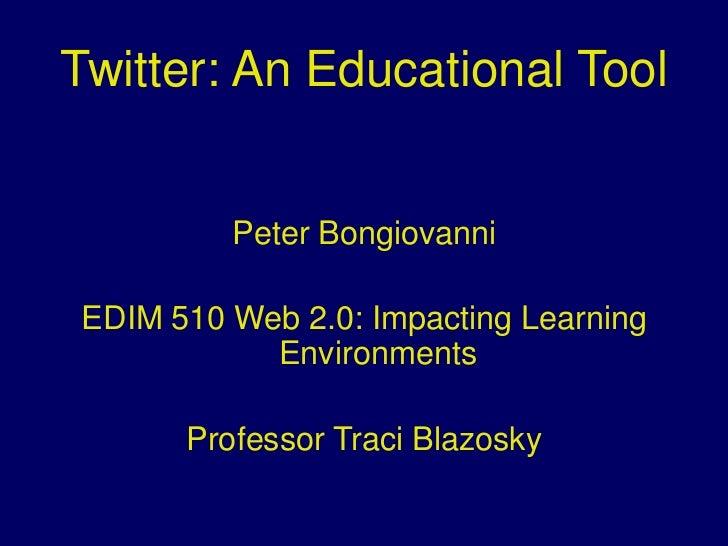 Twitter: An Educational Tool<br />Peter Bongiovanni<br />EDIM 510 Web 2.0: Impacting Learning Environments<br />Professor ...
