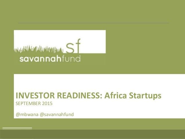 INVESTOR READINESS: Africa Startups SEPTEMBER 2015 @mbwana @savannahfund
