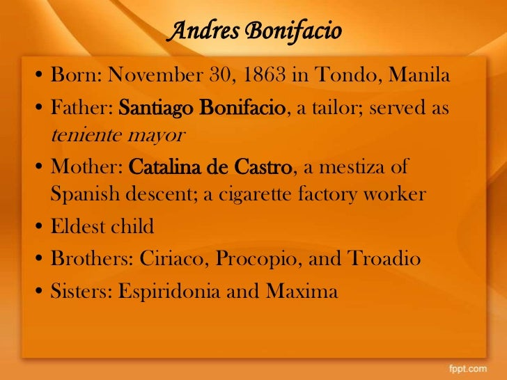 biography of andres bonifacio Andres bonifacio was born in tondo, manila, on nov 30, 1863 he grew up in  the slums and knew from practical experience the actual conditions of the class.