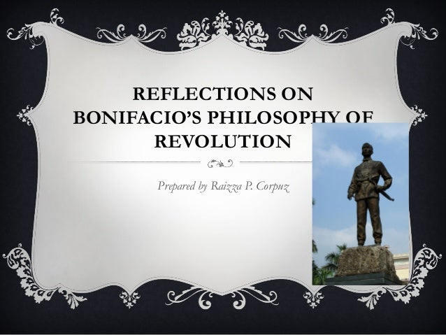 REFLECTIONS ON BONIFACIO'S PHILOSOPHY OF REVOLUTION Prepared by Raizza P. Corpuz