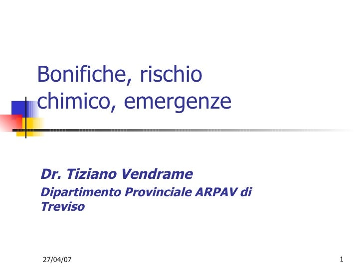 Bonifiche, rischio chimico, emergenze <ul><ul><li>Dr. Tiziano Vendrame </li></ul></ul><ul><ul><li>Dipartimento Provinciale...