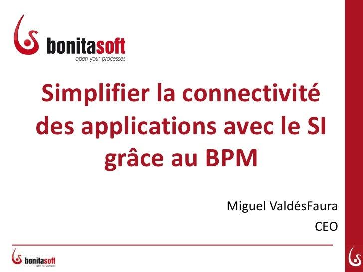 Simplifier la connectivité des applications avec le SI grâce au BPM<br />Miguel ValdésFaura<br />CEO<br />