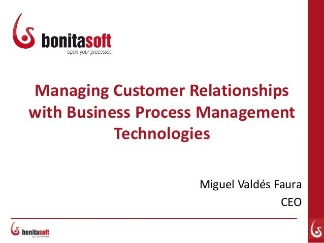 Managing Customer Relationships with Business Process Management Technologies Miguel Valdés Faura CEO