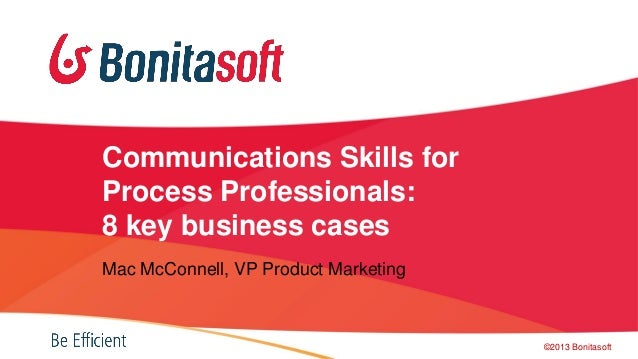 Communications Skills for Process Professionals: 8 key business cases Mac McConnell, VP Product Marketing ©2013 Bonitasoft