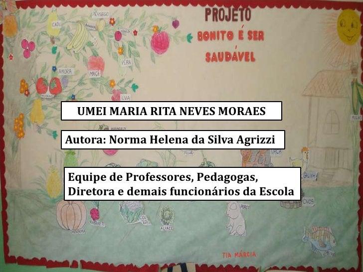 UMEI MARIA RITA NEVES MORAESAutora: Norma Helena da Silva AgrizziEquipe de Professores, Pedagogas,Diretora e demais funcio...