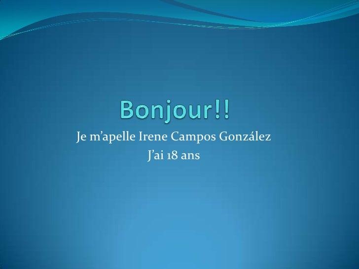 Bonjour!!<br />Je m'apelle Irene Campos González<br />J'ai 18 ans<br />