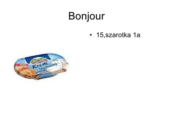Bonjour <ul><li>15,szarotka 1a </li></ul>