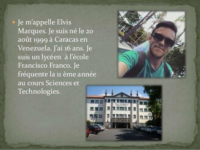  Je m'appelle Elvis Marques. Je suis né le 20 août 1999 à Caracas en Venezuela. J'ai 16 ans. Je suis un lycéen à l'école ...