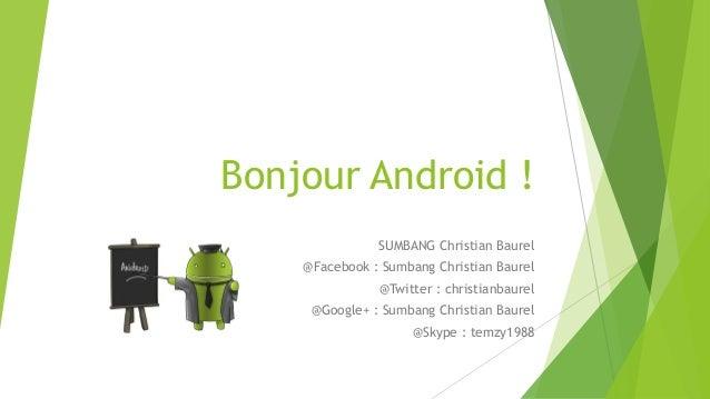 Bonjour Android ! SUMBANG Christian Baurel @Facebook : Sumbang Christian Baurel @Twitter : christianbaurel  @Google+ : Sum...