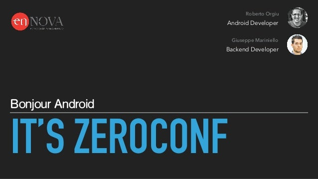 IT'S ZEROCONF Bonjour Android Roberto Orgiu Giuseppe Mariniello Android Developer Backend Developer