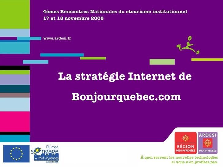 4èmes Rencontres Nationales du etourisme institutionnel 17 et 18 novembre 2008 La stratégie Internet de  Bonjourquebec.com