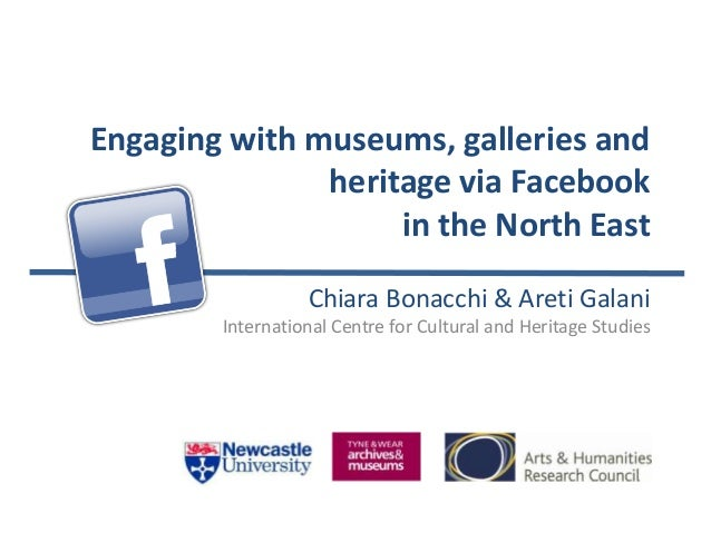 Engaging with museums, galleries and heritage via Facebook in the North East Chiara Bonacchi & Areti Galani International ...