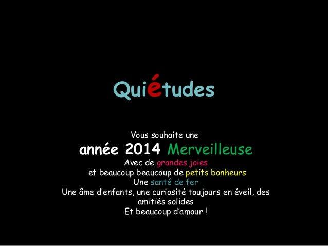 Quiétudes Vous souhaite une  année 2014 Merveilleuse  Avec de grandes joies et beaucoup beaucoup de petits bonheurs Une sa...