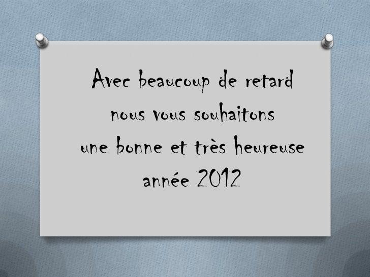 Avec beaucoup de retard   nous vous souhaitonsune bonne et très heureuse       année 2012