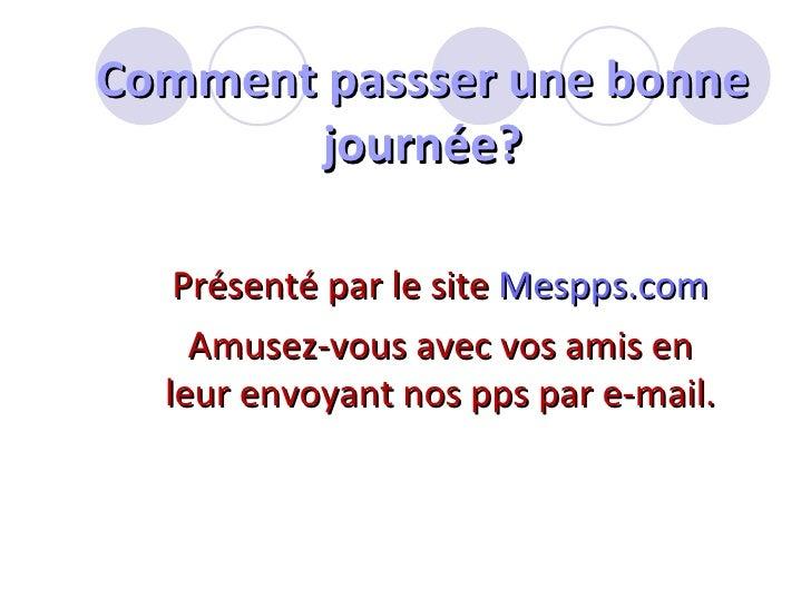 Comment passser une bonne journée? Présenté par le site  Mespps.com Amusez-vous avec vos amis en leur envoyant nos pps par...