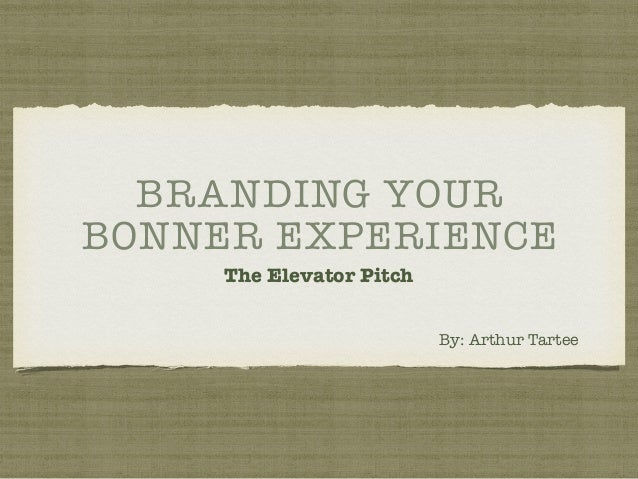 BRANDING YOUR BONNER EXPERIENCE The Elevator Pitch By: Arthur Tartee