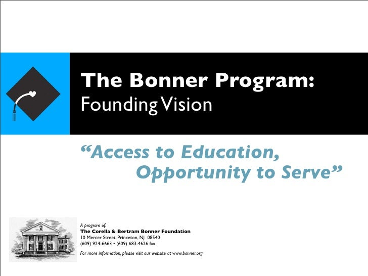 """The Bonner Program: Founding Vision  """"Access to Education,      Opportunity to Serve""""  A program of: The Corella & Bertram..."""