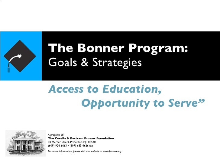 "The Bonner Program: Goals & Strategies  Access to Education,      Opportunity to Serve""  A program of: The Corella & Bertr..."