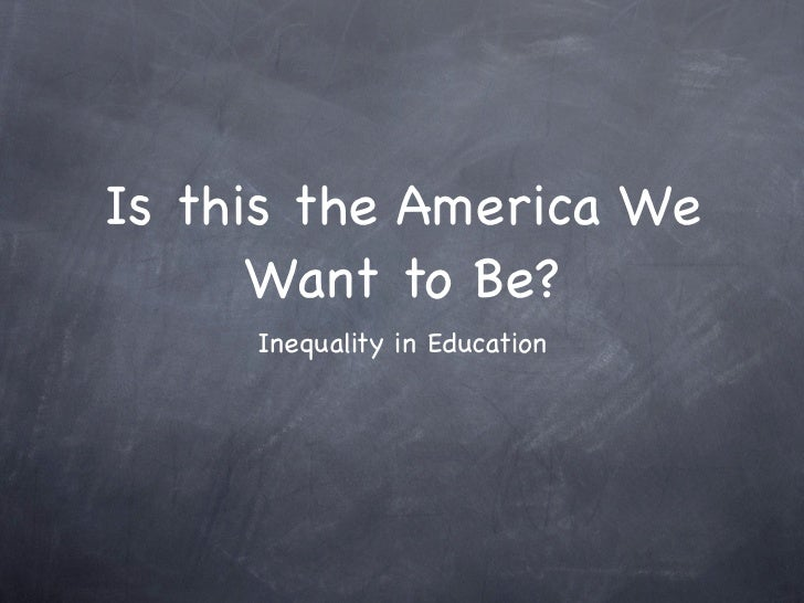 Is this the America We      Want to Be?     Inequality in Education