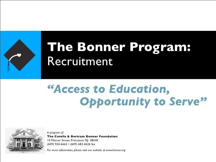 "The Bonner Program: Recruitment  ""Access to Education,      Opportunity to Serve""  A program of: The Corella & Bertram Bon..."