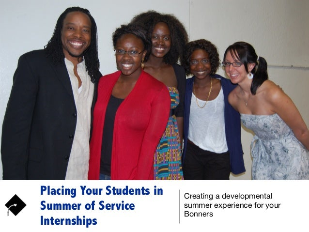 Placing Your Students in Summer of Service Internships Creating a developmental summer experience for your Bonners