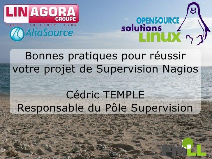 Bonnes pratiques pour réussir votre projet de Supervision Nagios          Cédric TEMPLE Responsable du Pôle Supervision   ...