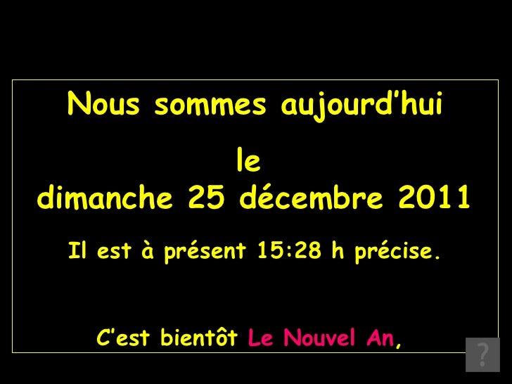Nous sommes aujourd'hui le  dimanche 25 décembre 2011 Il est à présent  15:28  h précise. C'est bientôt  Le Nouvel An ,